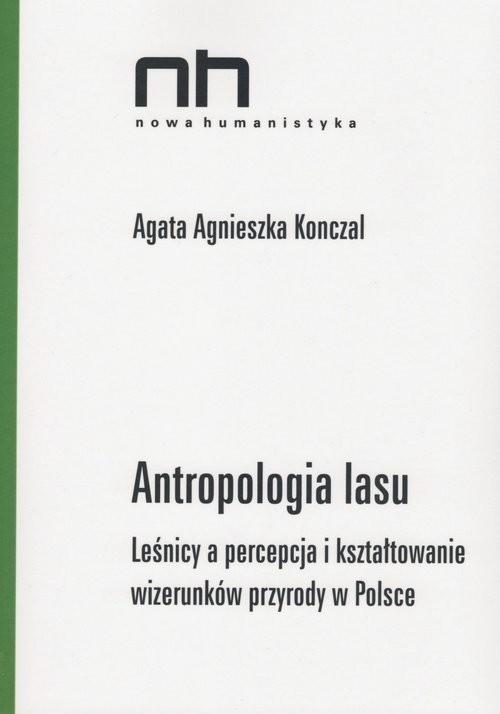 okładka Antropologia lasu Leśnicy a percepcja i kształtowanie wizerunków przyrody w Polsce, Książka   Agata Agnieszka Konczal
