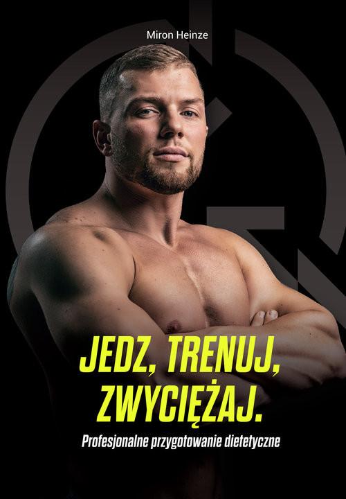 okładka Jedz, trenuj, zwyciężaj Profesjonalne przygotowanie dietetyczne, Książka   Heinze Miron