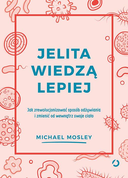 okładka Jelita wiedzą lepiej. Jak zrewolucjonizować sposób odżywiania i zmienić od wewnątrz swoje ciało, Książka | Mosley Michael