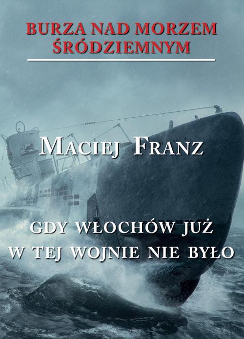 okładka Burza nad Morzem Śródziemnym Tom 5 Gdy Włochów juzw tej wojnie nie było, Książka | Franz Maciej