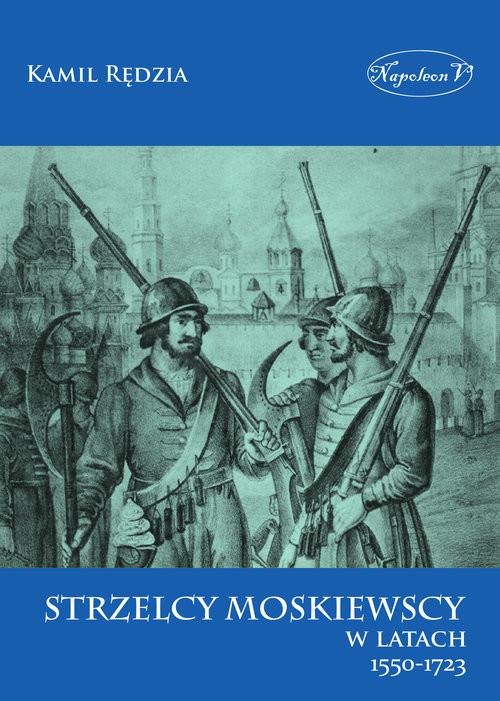 okładka Strzelcy moskiewscy w latach 1550-1723, Książka   Rędzia Kamil