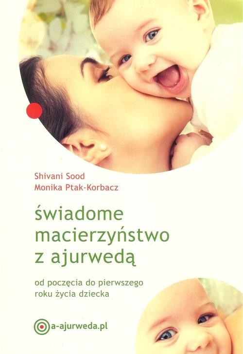 okładka Świadome macierzyństwo z ajurwedą od poczęcia do pierwszego roku życia dziecka, Książka | Shivani Sood, Monika Ptak-Korbacz