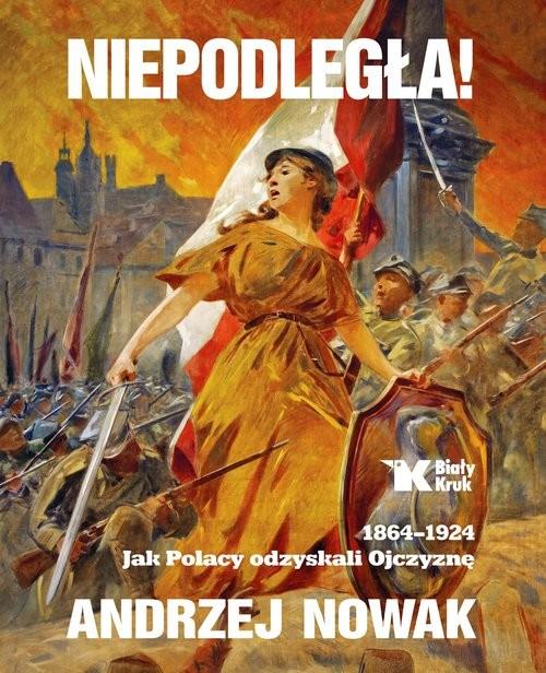 okładka Niepodległa! 1864-1924. Jak Polacy odzyskali Ojczyznę, Książka | Nowak Andrzej