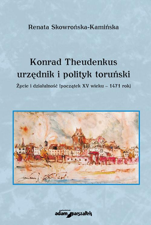 okładka Konrad Theudenkus-urzędnik i polityk toruński Życie i działalność początek XV wieku-1471 rok, Książka | Skowrońska-Kamińska Renata