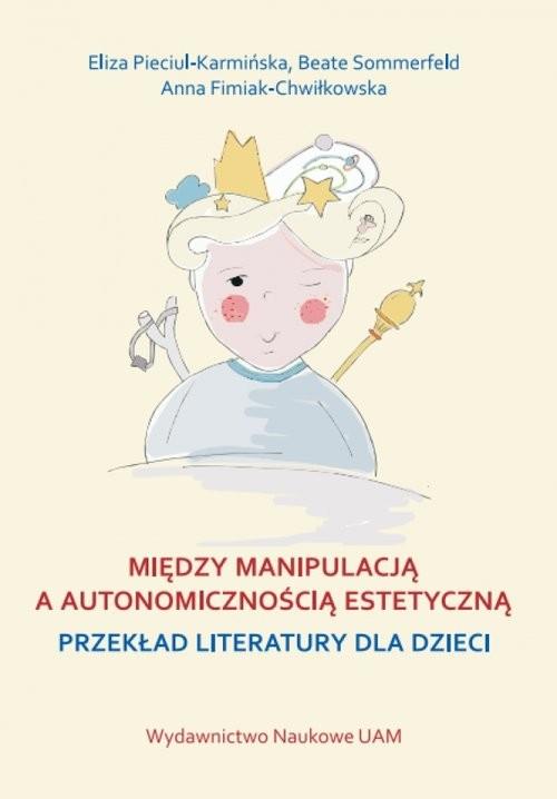 okładka Między manipulacją a autonomicznością estetyczną przekład literatury dla dzieci, Książka | Eliza Pieciul-Karmińska, Beate Sommerfeld, Fim