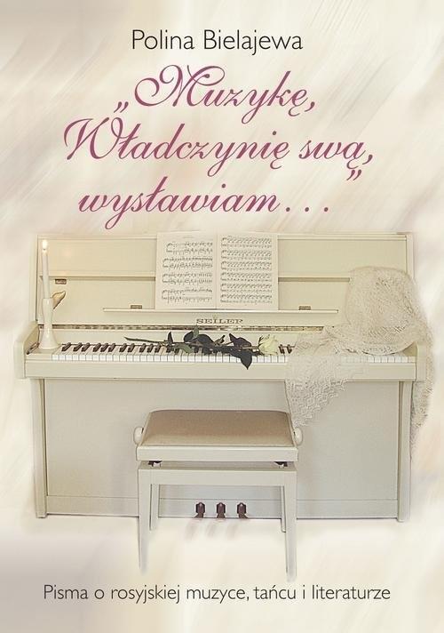 okładka Muzykę, Władczynię swą wysławiam Pisma o rosyjskiej muzyce, tańcu i literaturze, Książka   Bielajewa Polina