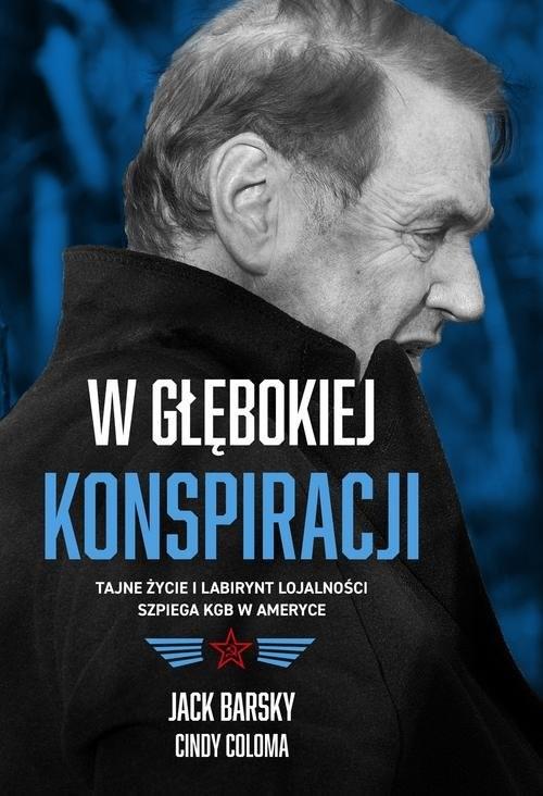 okładka W głębokiej konspiracji Tajne życie i labirynt lojalności szpiega KGB w Ameryce, Książka | Jack Barsky, Cindy Coloma