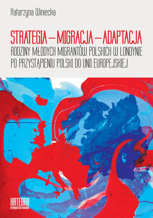okładka Strategia - migracja - adaptacja Rodziny młodych migrantów polskich w Londynie po przystąpieniu Polski do Unii Europejskiej, Książka | Winiecka Katarzyna