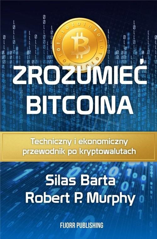 okładka Zrozumieć Bitcoina Techniczny i ekonomiczny przewodnik po kryptowalutach, Książka | Robert P. Murphy, Silas Barta