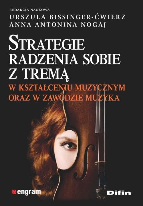 okładka Strategie radzenia sobie z tremą w kształceniu muzycznym oraz w zawodzie muzyka, Książka | Urszula Bissinger-Ćwierz, Anna Antonina Nogaj