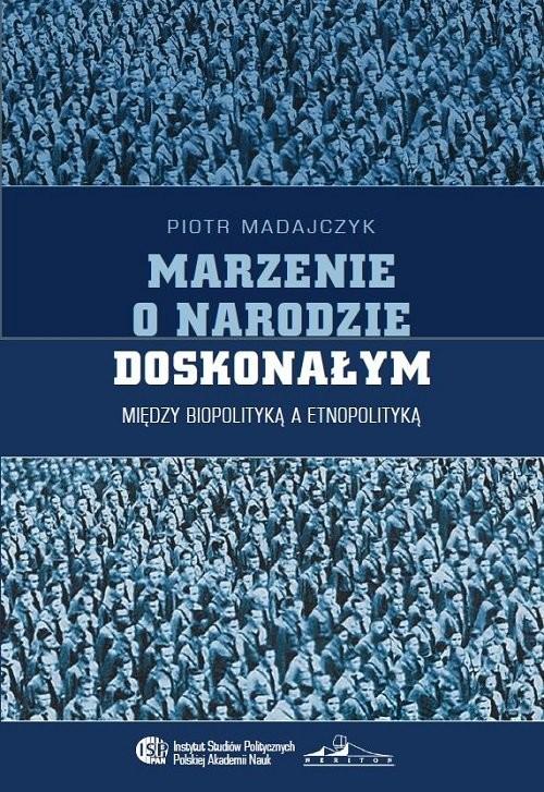 okładka Marzenie o narodzie doskonałym Między biopolityką a etnopolityką, Książka | Madajczyk Piotr