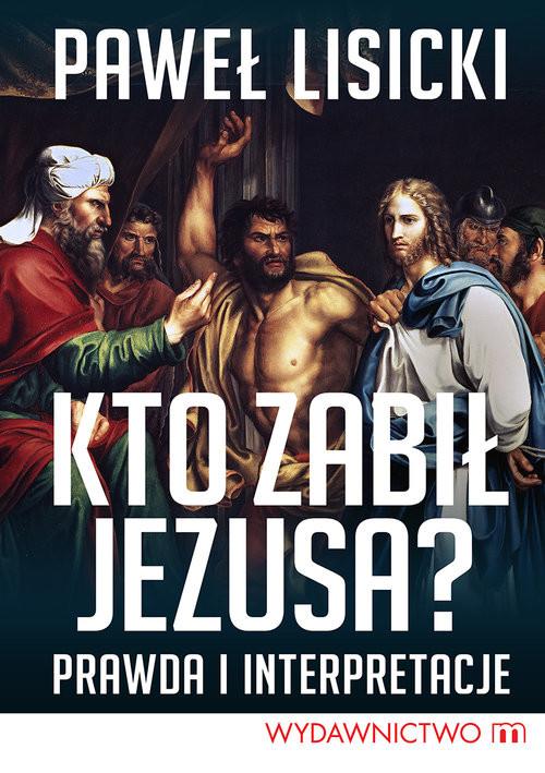 okładka Kto zabił Jezusa? Prawda i interpretacje, Książka   Paweł Lisicki