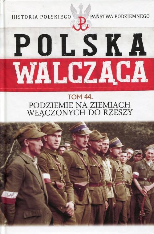 okładka Polska Walcząca Tom 44 Podziemie na ziemiach włączonych do Rzeszy, Książka |