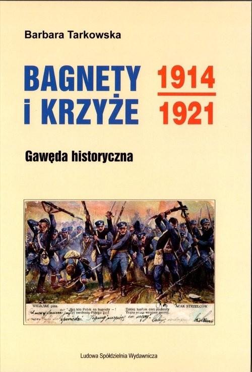 okładka Bagnety i Krzyże 1914-1921 Gawęda historyczna, Książka | Tarkowska Barbara