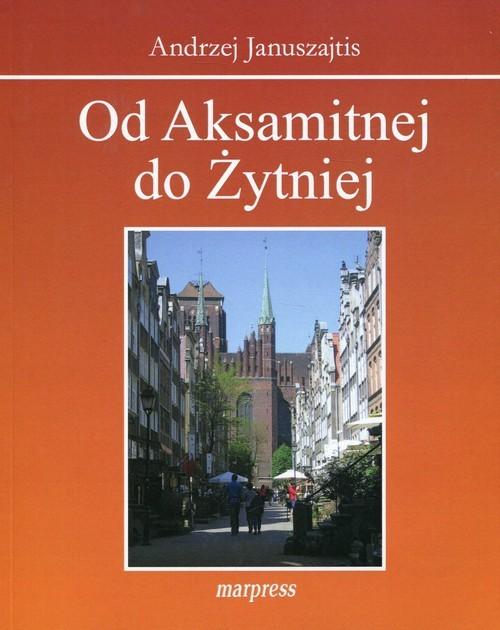 okładka Od Aksamitnej do Żytniej Ulice Starego Gdańska, Książka | Januszajtis Andrzej
