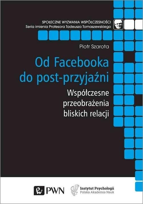 okładka Od Facebooka do post-przyjaźni Współczesne przeobrażenia bliskich relacji, Książka | Piotr Szarota