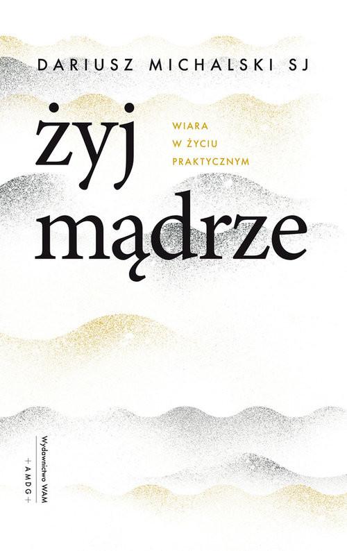okładka Żyj mądrze Wiara w życiu praktycznym, Książka | Dariusz Michalski