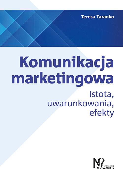 okładka Komunikacja marketingowa Istota, uwarunkowania, efekty, Książka | Taranko Teresa