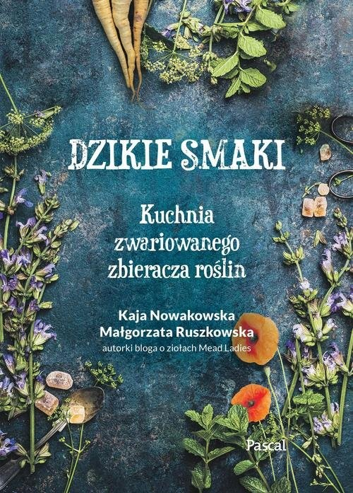 okładka Dzikie smaki. Kuchnia zwariowanego zbieracza roślin, Książka | Kaja Nowakowska, Małgorzata Ruszkowska