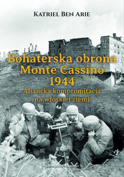 okładka Bohaterska obrona Monte Cassino 1944. Aliancka kompromitacja na włoskiej ziemi, Książka | Arie Katriel Ben