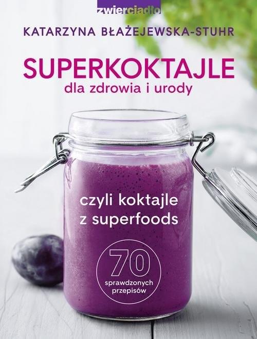 okładka Superkoktajle dla zdrowia i urody czyli koktajle z superfoods, Książka   Katarzyna  Błażejewska-Stuhr