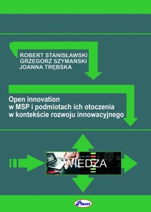 okładka Open innovation w MSP i podmiotach ich otoczenia w kontekście rozwoju innowacyjnego, Książka | R. Stanisławski, G. Szymański, J. Trębska