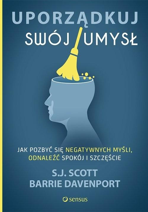 okładka Uporządkuj swój umysł Jak pozbyć się negatywnych myśli, odnaleźć spokój i szczęście, Książka   S.J. Scott, Barrie Davenport