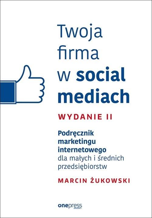 okładka Twoja firma w social mediach Podręcznik marketingu internetowego dla małych i średnich przedsiębior, Książka | Marcin Żukowski