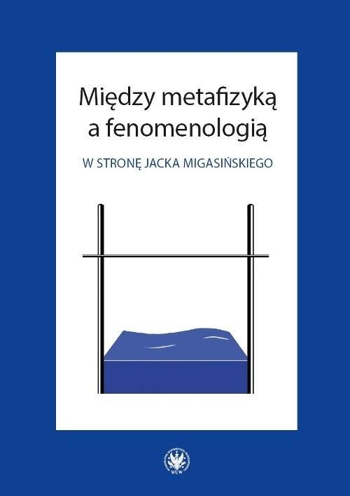 okładka Między metafizyką a fenomenologią. W stronę Jacka Migasińskiego, Książka |