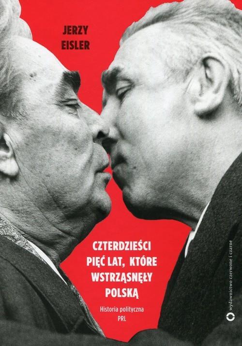 okładka Czterdzieści pięć lat które wstrząsnęły Polską Historia polityczna PRL, Książka | Eisler Jerzy