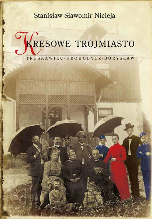 okładka Kresowe Trójmiasto Truskawiec - Drohobycz - Borysław, Książka | Stanisław Sławomir Nicieja