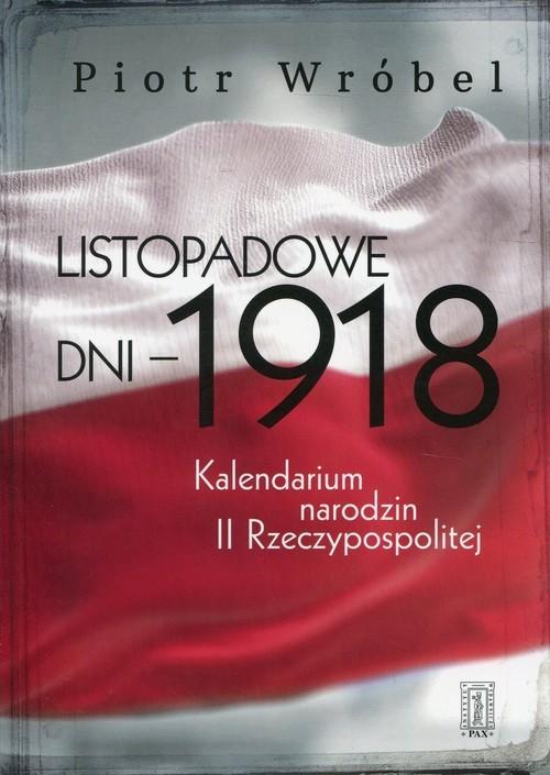 okładka Listopadowe dni - 1918 Kalendarium narodzin II Rzeczypospolitej, Książka   Wróbel Piotr