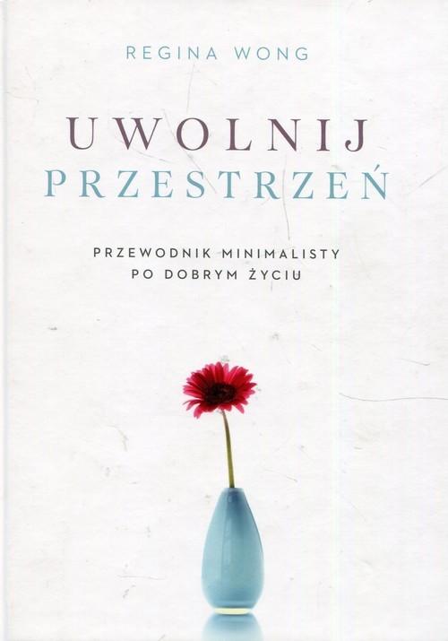okładka Uwolnij przestrzeń Przewodnik minimalisty po dobrym życiu, Książka   Wong Regina