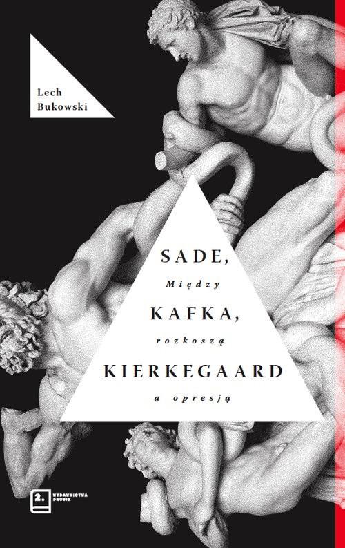 okładka Sade, Kafka, Kierkegaard. Między rozkoszą a opresją, Książka | Bukowski Lech