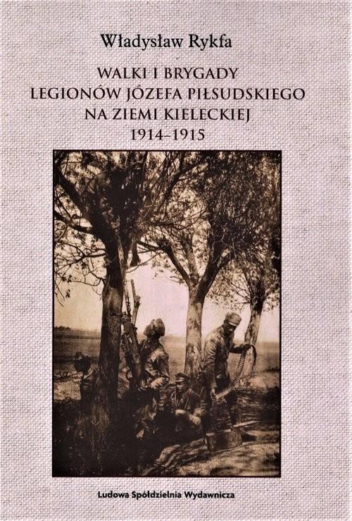 okładka Walki I Brygady Legionów Józefa Piłsudskiego na Ziemi Kieleckiej 1914-1915, Książka | Rykfa Władysław