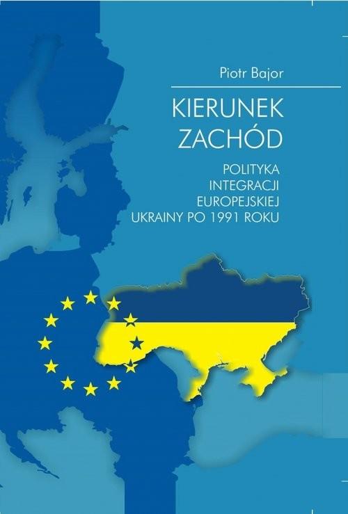 okładka Kierunek zachód Polityka integracji europejskiej Ukrainy po 1991 roku, Książka | Bajor Piotr
