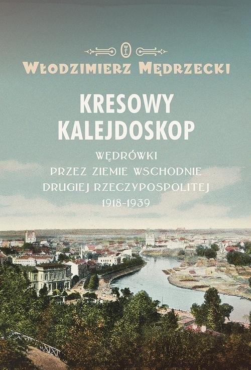 okładka Kresowy kalejdoskop Wędrówki przez Ziemie Wschodnie Drugiej Rzeczypospolitej 1918-1939, Książka | Włodzimierz Mędrzecki