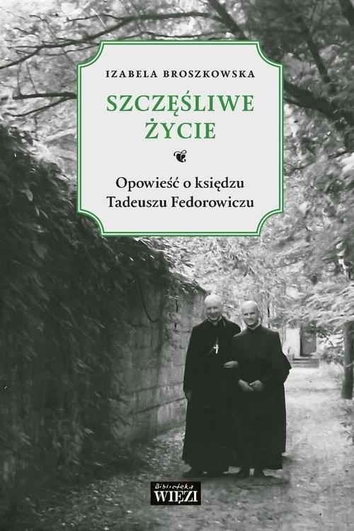 okładka Szczęśliwe życie Opowieść o księdzu Tadeuszu Fedorowiczuksiążka      Broszkowska Izabela
