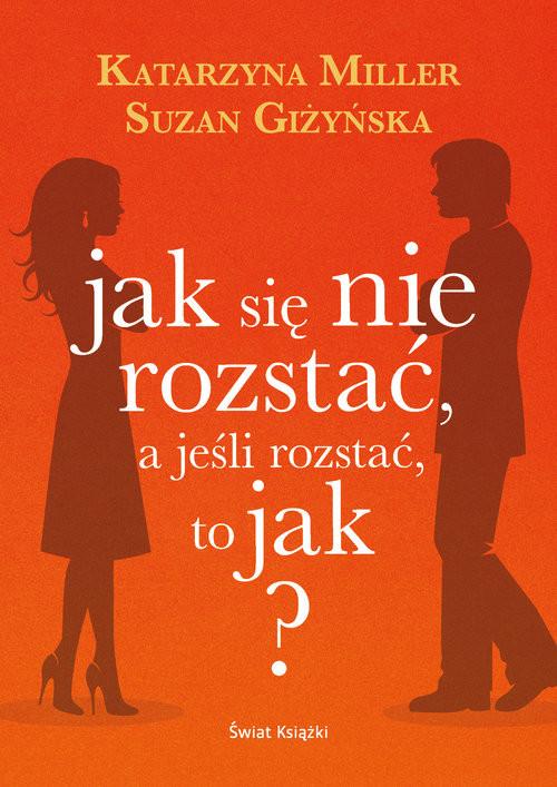okładka Jak się nie rozstać, a jeśli rozstać, to jak?, Książka | Katarzyna Miller, Suzan Giżyńska