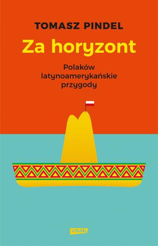 okładka Za horyzont. Polacy w Ameryce Łacińskiej, Książka | Pindel Tomasz