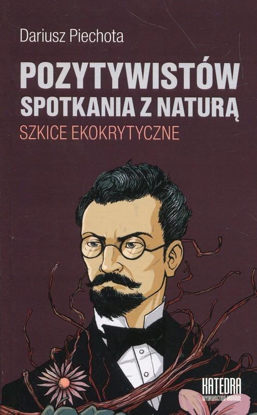 okładka Pozytywistów spotkania z naturą Szkice ekokrytyczne, Książka   Piechota Dariusz