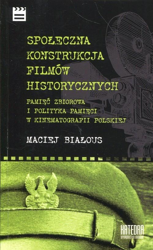okładka Społeczna konstrukcja filmów historycznych Pamięć zbiorowa i polityka pamięci w kinematografii polskiej, Książka   Białous Maciej