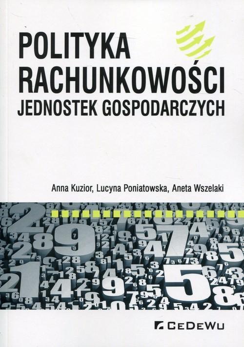 okładka Polityka rachunkowości jednostek gospodarczych, Książka | Anna Kuzior, Lucyna Poniatowska, Ane Wszelaki