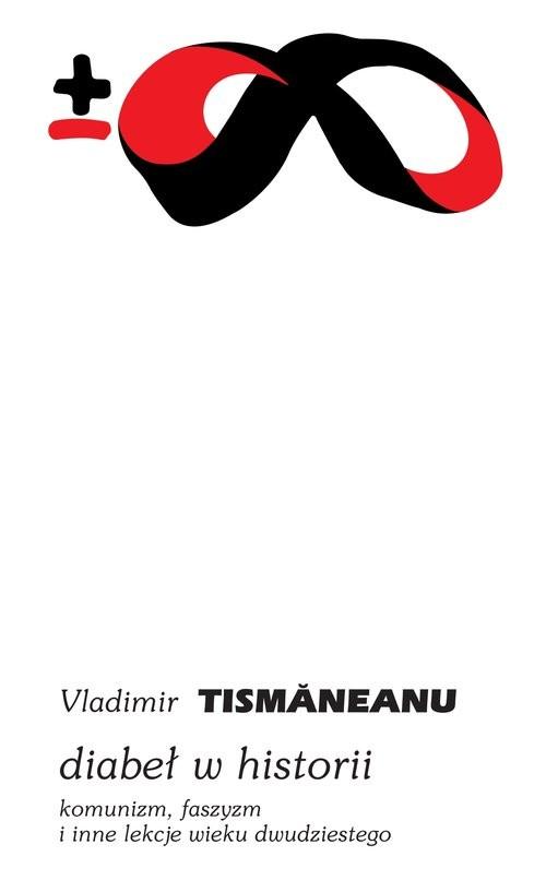okładka Diabeł w historii Komunizm, faszyzm i inne lekcje wieku dwudziestego, Książka | Tismăneanu Vladimir