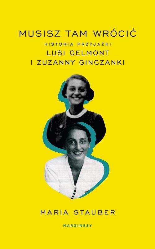 okładka Musisz tam wrócić Historia przyjaźni Lusi Gelmont i Zuzanny Ginczanki, Książka   Stauber Maria