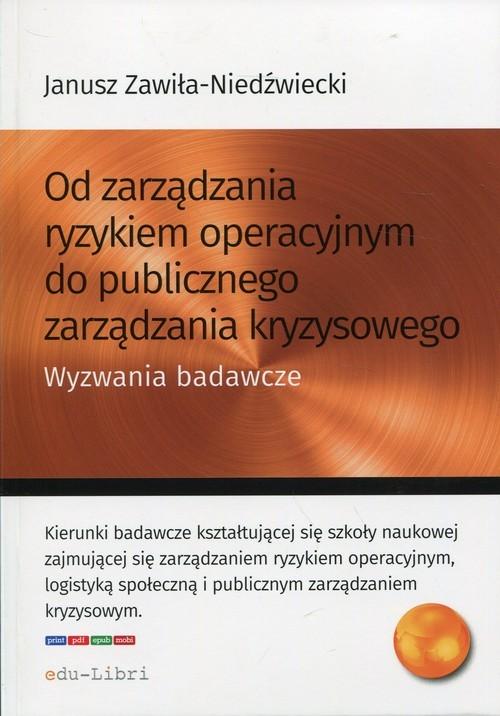 okładka Od zarządzania ryzykiem operacyjnym do publicznego zarządzania kryzysowego Wyzwania badawcze, Książka | Janusz Zawiła-Niedźwiecki