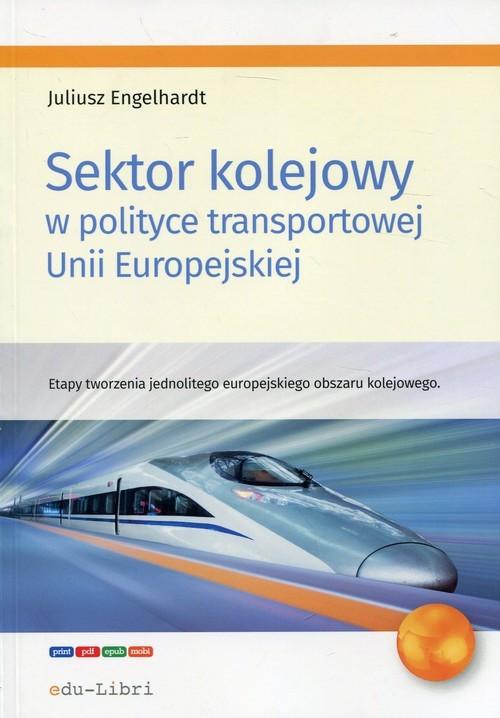 okładka Sektor kolejowy w polityce transportowej Unii Europejskiej Etapy tworzenia jednolitego europejskiego obszaru kolejowego, Książka | Engelhardt Juliusz
