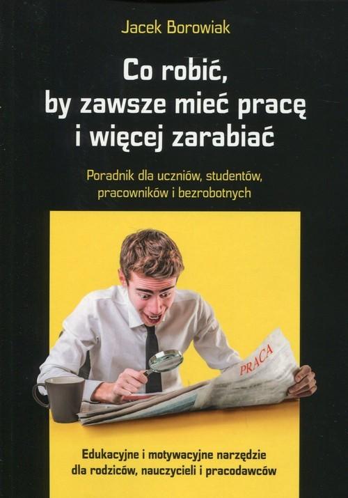 okładka Co robić, by zawsze mieć pracę i więcej zarabiać Poradnik dla uczniów, studentów, pracowników i bezrobotnych, Książka | Borowiak Jacek