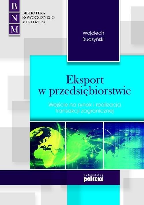 okładka Eksport w przedsiębiorstwie Wejście na rynek i realizacja transakcji zagranicznej, Książka | Wojciech Budzyński