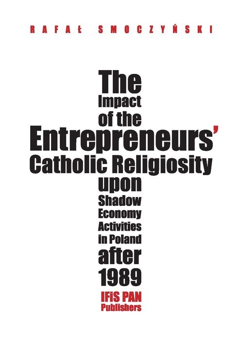 okładka The impact of the entrepreneurs' Catholic religiosity upon shadow economy activities in Poland after Approaching the moral community perspective, Książka   Smoczyński Rafał